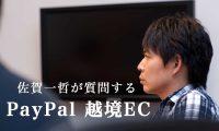 【佐賀一哲が語る越境EC】越境ECで必須の「PayPal(ペイパル)」について、中の人に聞いてみた。